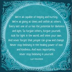 We are all capable of darkness and light. So forgive others, forgive yourself, look for light in the world, and shine your own.