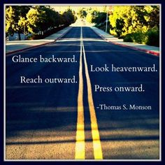 glance backward. reach outward. look heavenward. press onward. ~Thomas S. Monson