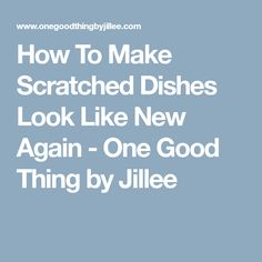 How To Make Scratched Dishes Look Like New Again - One Good Thing by Jillee