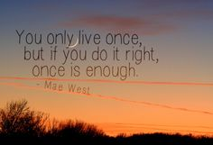 """#quote """"You only live once, but if you do it right, once is enough."""" –Mae West"""