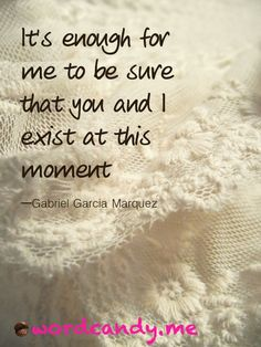 It's enough for me to be sure that you and I exist at this moment. Photo by Chintomby Chintomby Elwell Happy Birthday, Gabriel Garcia Marquez! Gabriel Garcia Marquez, Beautiful Mind, Beautiful Words, Beautiful Poetry, Cool Words, Wise Words, Great Quotes, Funny Quotes, Quotable Quotes