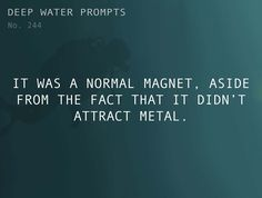 Odd Prompts for Odd Stories Text: It was a normal magnet, aside from the fact that it didn't attract metal.