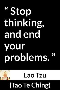 Lao Tzu - Tao Te Ching - Stop thinking, and end your problems. Lao Tzu Quotes, War Quotes, Warrior Quotes, Wisdom Quotes, Life Quotes, Taoism Quotes, Attitude Quotes, Inspirational Quotes About Success, Meaningful Quotes