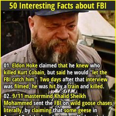 "1. Eldon Hoke claimed that he knew who killed Kurt Cobain, but said he would ""let the FBI catch him"". Two days after that interview was filmed, he was hit by a train and killed. 2. An FBI agent named Robert Hanssen sold secrets to the Soviets and Russia for 22 years, and when caught said, ""what took you so long?"""