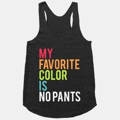 My favorite color is no pants! What goes best with the color of no pants? This phrase of course! Who says you can't be funny and lazy at the same time?