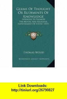 Germs Of Thought Or Rudiments Of Knowledge Intended To Promote The Mental And Religious Improvement Of Youth (1837) (9781167086601) Thomas Wood , ISBN-10: 1167086600  , ISBN-13: 978-1167086601 ,  , tutorials , pdf , ebook , torrent , downloads , rapidshare , filesonic , hotfile , megaupload , fileserve