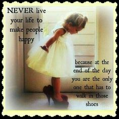 Never live your life to make people happy because at the end of the day, you're the only one who has to walk in those shoes. Cute Quotes, Great Quotes, Words Quotes, Funny Quotes, Positive Quotes, Motivational Quotes, Inspirational Quotes, Inspiring Sayings, Daughter Quotes
