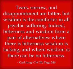 Tears, sorrow, and disappointment are bitter, but wisdom is the comforter in all psychic suffering. Indeed, bitterness and wisdom form a pair of alternatives: where there is bitterness wisdom is lacking, and where wisdom is there can be no bitterness. ~Carl Jung; CW 20; Mysterium Coniunctionis; Page 246; Para 330.