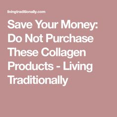Save Your Money: Do Not Purchase These Collagen Products - Living Traditionally