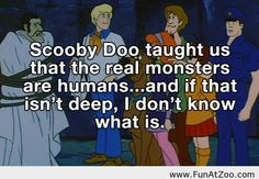 """""""Scooby Doo taught us that the real monsters are humans.sand if that isn't deep, I don't know what is."""" Life lesson from Scooby Doo - Funny Picture Scooby Doo, Quotes To Live By, Life Quotes, Honesty Quotes, Profound Quotes, Quotable Quotes, Plus Tv, Real Monsters, Just Dream"""