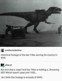 Historical footage of the last T-Rex serving is country in WWI. % allas-p! But isn't that a Jeep? And the T-Rex is holding a,.Browning Which wasn't used until So [ think this footage is actually of - iFunny :) Browning, Dankest Memes, Funny Memes, Hilarious, Funny Pranks, Funny Animal Memes, Funny Animals, Funny Birds, Jeep