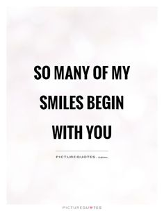 So many of my smiles begin with you. Picture Quotes.