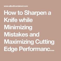 How to Sharpen a Knife while Minimizing Mistakes and Maximizing Cutting Edge Performance - All Self-Sustained