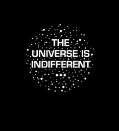 the universe is indifferent