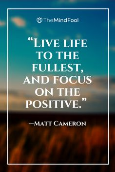 "Live life to the fullest, and focus on the positive."" —Matt Cameron #positivequotes #positivevibes #positivity #quotes #motivationalquotes #motivation #love #happy #selflove #believe #inspiration #positivethinking #goodvibes #mindset #happiness #life #positive #loveyourself #yourself #success #inspirationalquotes #goals #instagood #instagram #bhfyp #fitness #smile #dailyquotes #lifestyle"