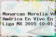 http://tecnoautos.com/wp-content/uploads/imagenes/tendencias/thumbs/monarcas-morelia-vs-america-en-vivo-en-liga-mx-2015-00.jpg Morelia Vs America. Monarcas Morelia vs América en vivo en Liga MX 2015 (0-0), Enlaces, Imágenes, Videos y Tweets - http://tecnoautos.com/actualidad/morelia-vs-america-monarcas-morelia-vs-america-en-vivo-en-liga-mx-2015-00/