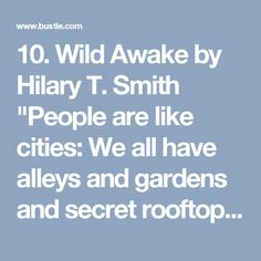 """10. Wild Awake by Hilary T. Smith     """"People are like cities: We all have alleys and gardens and secret rooftops and places where daisies sprout between the sidewalk cracks, but most of the time all we let each other see is is a postcard glimpse of a skyline or a polished square. Love lets you find those hidden places in another person, even the ones they didn't know were there, even the ones they wouldn't have thought to call beautiful themselves."""""""