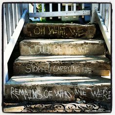 Oh what we could be if we stopped carrying the remains of who we were. - Front Steps Poetry by Tyler Knott Gregson.