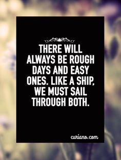 There will always be rough days and easy ones. Like a ship, we must sail through both.