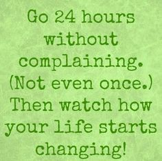 Start your week out right. Go 24 hours without complaining. Not even once. Then watch how your life starts changing.