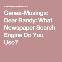 Genea-Musings: Dear Randy:  What Newspaper Search Engine Do You Use?