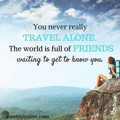 Travel Tip: Go solo. Besides, you're never really alone when you travel. The world is full of friends who want to get to know you. Don't keep them waiting.