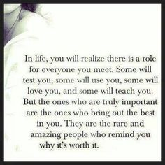 In life you realize there is a role for everyone you meet..