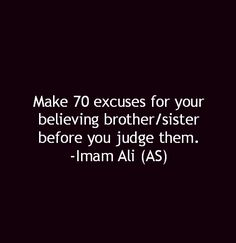 Make 70 excuses for your believing brother/sister before you judge them. -Imam Ali (A.S)