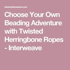 Choose Your Own Beading Adventure with Twisted Herringbone Ropes - Interweave