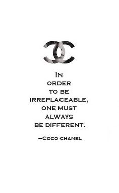 In order to be irreplaceable, one must always be different. - Gabrielle Coco Chanel Bella Donna