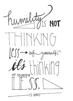 Humility is not thinking less of yourself; it's thinking of yourself less.