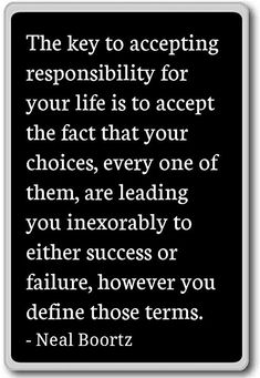 13 Quotes About Making Life Choices – The key to accepting responsibility for your life is to accept the fact that your choices, every one of them, are leading you inexorably to either success or failure, however you define those terms.
