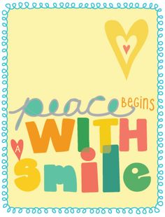 peace begins with a smile - Blessed Mother Teresa (This has been my email signature for the past seven years. I need to make a sign with this phrase.)