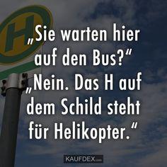 """""""Sie warten hier auf den Bus?"""" """"Nein. Das H auf dem Schild steht für Helikopter."""""""