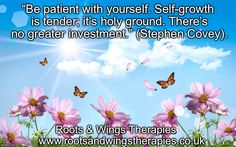 Be patient with yourself...let yourself grow.  Counselling: http://www.rootsandwingstherapies.co.uk/counselling  Roots & Wings Therapies.