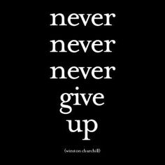 Never Never Never give up -- Winston Churchill (my Dad's favorite quote)