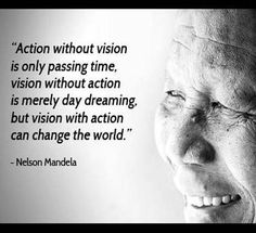 """""""Action without vision is only passing time, vision without action is merely day dreaming, but vision with action can change the world."""""""
