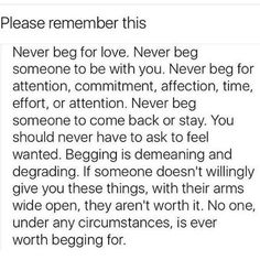 If you ever find it necessary to beg someone, it's time to let go. You'll never actually have to beg anyone truly worth begging for because those are the people who are willing to stay.