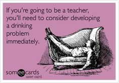 Funny Teacher Week Ecard: If you're going to be a teacher, you'll need to consider developing a drinking problem immediately.