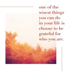 Be grateful for YOU.