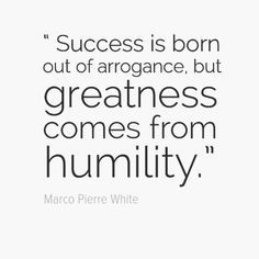 """Success is born out of arrogance, but greatness comes from humility."" - Chef Marco Pierre White"