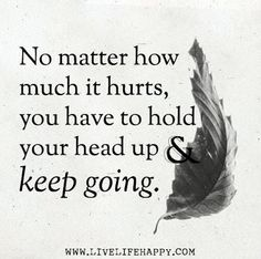 *No matter how much it hurts, you have to hold your head up & keep going...
