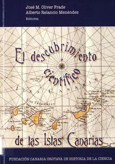 El descubrimiento científico de las Islas Canarias / José M. Oliver y Alberto Relancio (eds.) -- La Orotava [Tenerife] : Fundación Canaria Orotava de Historia de la Ciencia, 2007. Para ver el contenido de la obra http://absysnetweb.bbtk.ull.es/cgi-bin/abnetopac01?TITN=377177