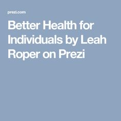 Better Health for Individuals by Leah Roper on Prezi