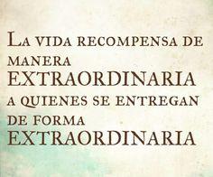 La vida recompensa de manera extraordinaria a quienes se entregan de manera extraordinaria