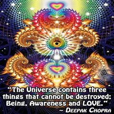 """The Universe contains three things that cannot be destroyed; Being, Awareness and LOVE."" ~ Deepak Chopra"