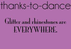 Thanks to Dance...glitter and rhinestones. Yep. (We are still finding the ones from my tap costume LAST YEAR on the floor at the studio!!)