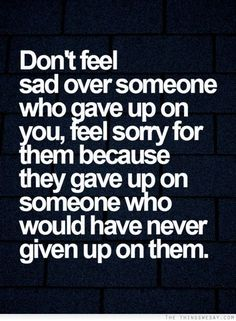 Don't feel sad over someone who gave up on   you feel sorry for them because they gave up on someone who would have never   given up on them
