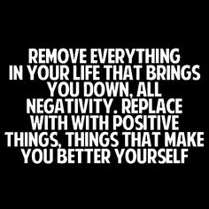 REMOVE EVERYTHING IN YOUR LIFE THAT BRINGS YOU DOWN. ALL NEGATIVITY. REPLACE WITH POSITIVE THINGS, THINGS THAT MAKE YOU BETTER YOURSELF