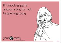 If it involves pants and/or a bra, it's not happening today.